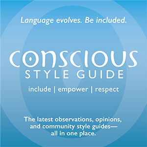 Ad with white type on blue background reads: Language evolves. Be included. CONSCIOUS STYLE GUIDE: include | empower | respect, consciousstyleguide.com/newsletters